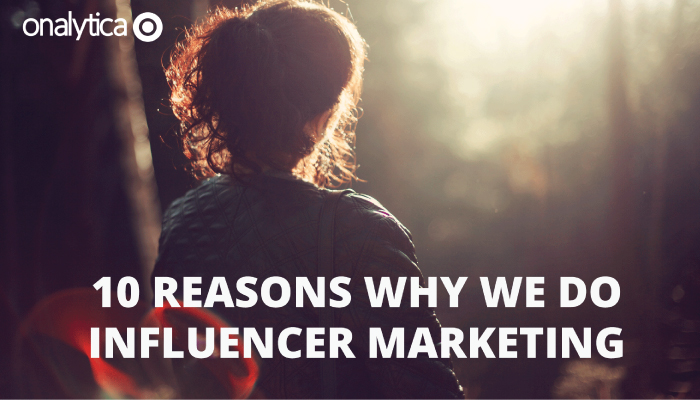10 Reasons Why We do Influencer Marketing