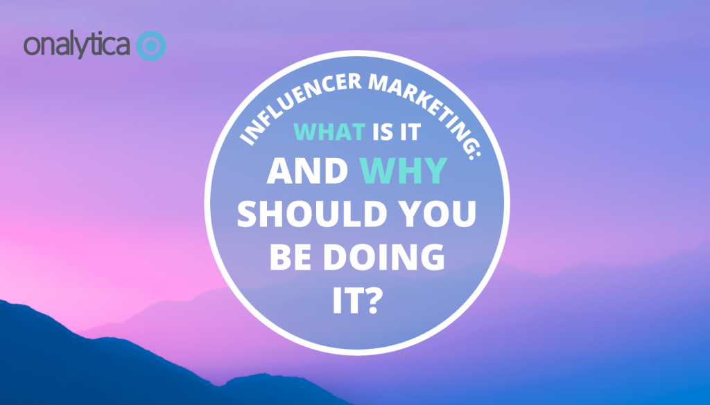 Influencer Marketing: What is it and Why Should You be Doing it?