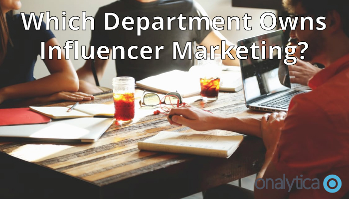 Onalytica - Which Department Owns Influencer Marketing